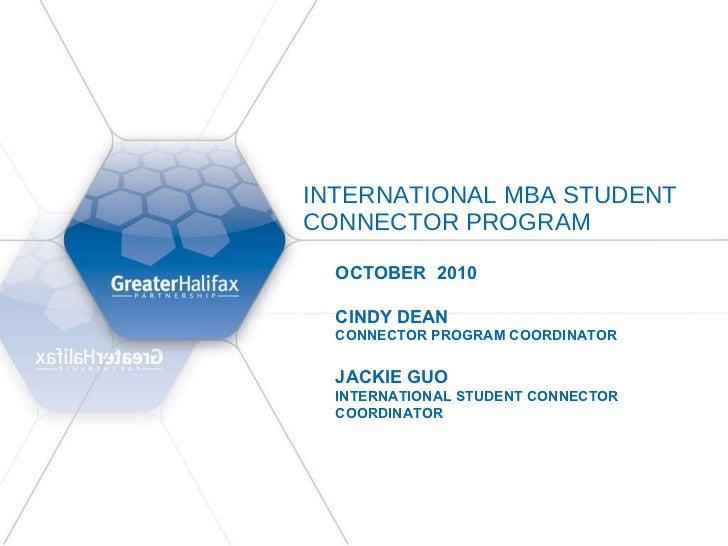 INTERNATIONAL MBA STUDENT CONNECTOR PROGRAM  OCTOBER  2010  CINDY DEAN CONNECTOR PROGRAM COORDINATOR  JACKIE GUO INTERNATI...