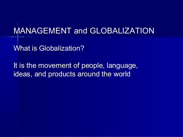 MANAGEMENT and GLOBALIZATION What is Globalization? It is the movement of people, language, ideas, and products around the...