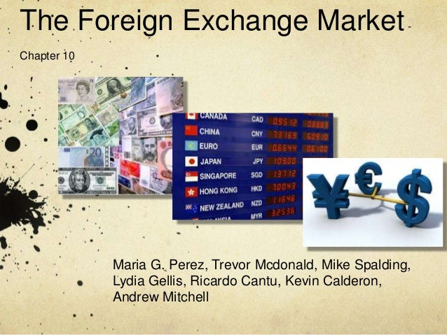 The Foreign Exchange Market- Chapter 10 Maria G. Perez, Trevor Mcdonald, Mike Spalding, Lydia Gellis, Ricardo Cantu, Kevin...