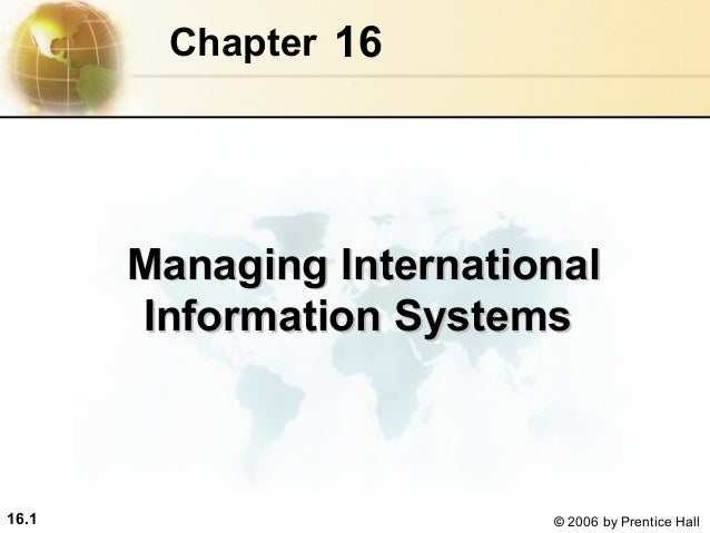 16.1 © 2006 by Prentice Hall 16Chapter Managing InternationalManaging International Information SystemsInformation Systems