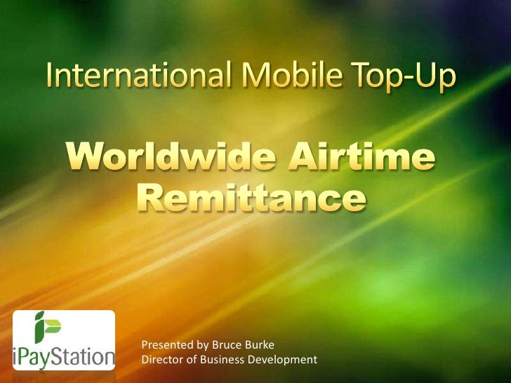 International Mobile Top-UpWorldwide Airtime Remittance<br />Presented by Bruce Burke<br />Director of Business Developmen...