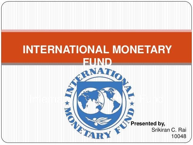 International Monetary Fund Presented by, Srikiran C. Rai 10048 INTERNATIONAL MONETARY FUND