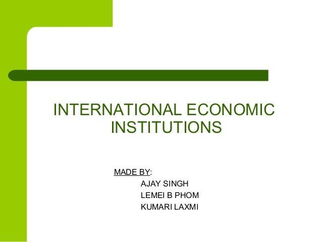 INTERNATIONAL ECONOMIC INSTITUTIONS MADE BY: AJAY SINGH LEMEI B PHOM KUMARI LAXMI