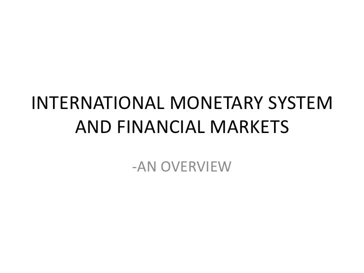 INTERNATIONAL MONETARY SYSTEM AND FINANCIAL MARKETS<br />-AN OVERVIEW<br />