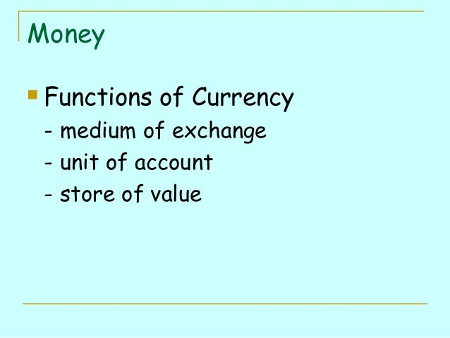 Money   Functions of Currency - medium of exchange - unit of account - store of value