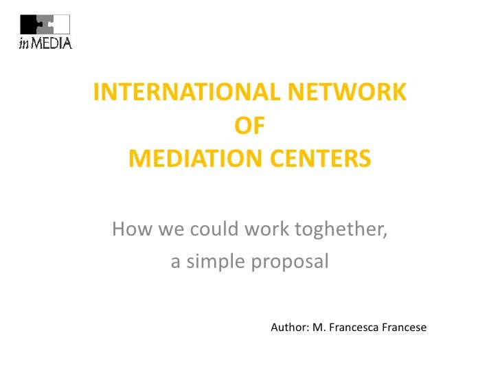 INTERNATIONAL NETWORK          OF   MEDIATION CENTERS How we could work toghether,      a simple proposal                 ...