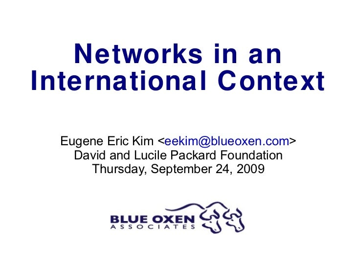Networks in an International Context Eugene Eric Kim < [email_address] > David and Lucile Packard Foundation Thursday, Sep...
