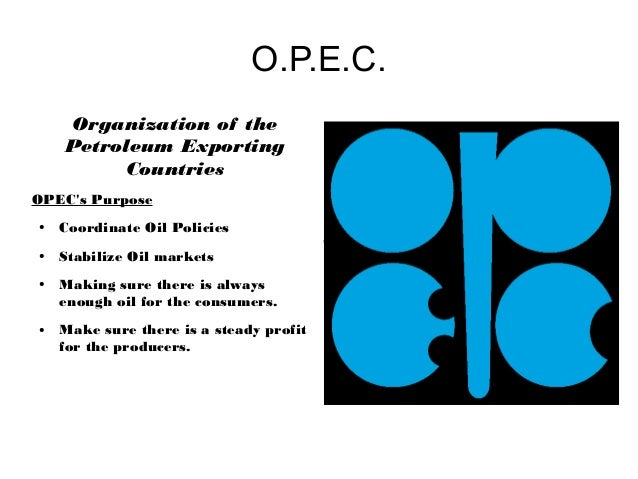 O.P.E.C.    Organization of the    Petroleum Exporting         CountriesOPECs Purpose●   Coordinate Oil Policies          ...