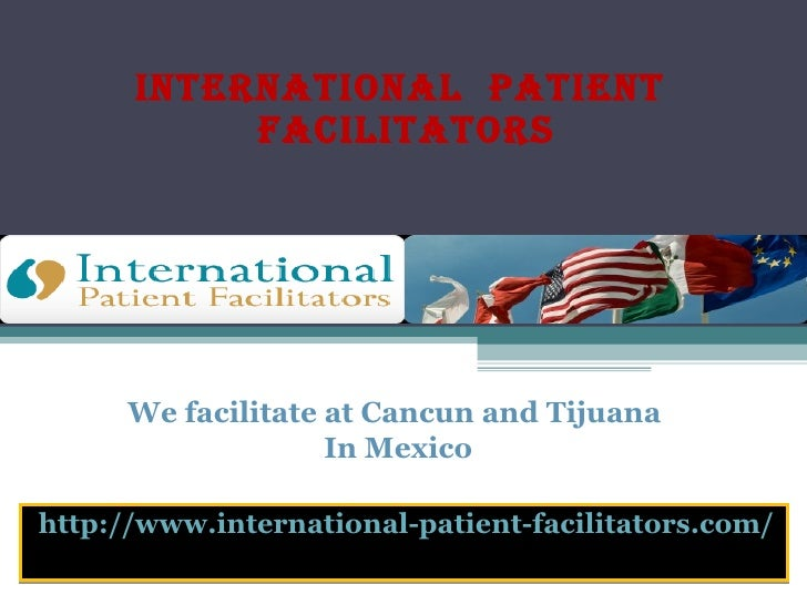 International  Patient  Facilitators http://www.international-patient-facilitators.com/ We facilitate at Cancun and Tijuan...