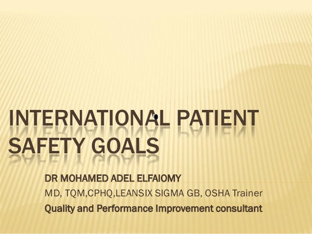 INTERNATIONAL PATIENT SAFETY GOALS DR MOHAMED ADEL ELFAIOMY MD, TQM,CPHQ,LEANSIX SIGMA GB, OSHA Trainer Quality and Perfor...