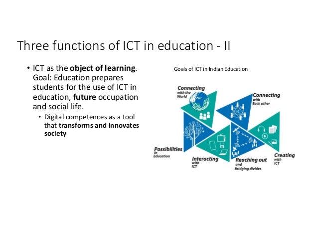 ThreefunctionsofICTineducation- II • ICTastheobjectoflearning. Goal:Educationprepares studentsfortheuse...