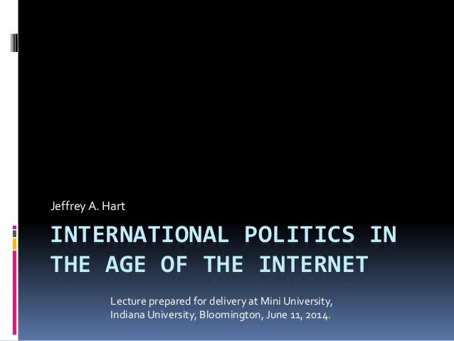 INTERNATIONAL POLITICS IN THE AGE OF THE INTERNET Jeffrey A. Hart Lecture prepared for delivery at Mini University, Indian...