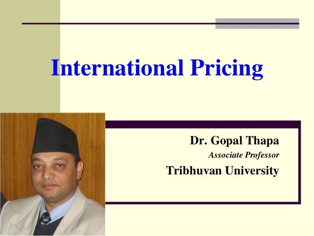 International Pricing Dr. Gopal Thapa Associate Professor Tribhuvan University
