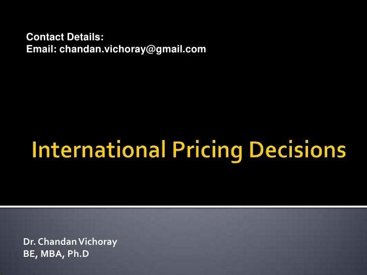 International Pricing Decisions<br />Contact Details:<br />Email:chandan.vichoray@gmail.com <br />Chandan Vichoray<br />B....