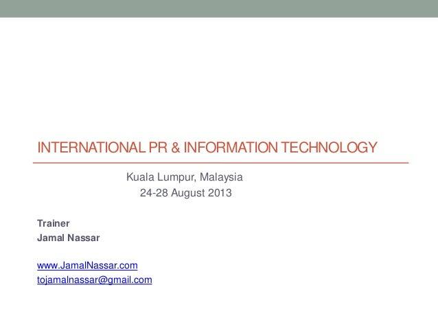 INTERNATIONAL PR & INFORMATION TECHNOLOGY Kuala Lumpur, Malaysia 24-28 August 2013 Trainer Jamal Nassar  www.JamalNassar.c...