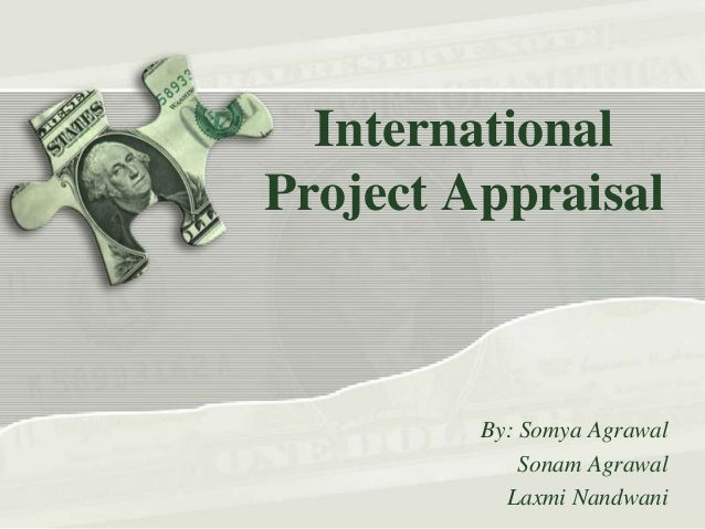 International Project Appraisal  By: Somya Agrawal Sonam Agrawal Laxmi Nandwani