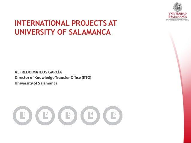 INTERNATIONAL PROJECTS AT UNIVERSITY OF SALAMANCA  ALFREDO MATEOS GARCÍA Director of Knowledge Transfer Office (KTO) Univers...