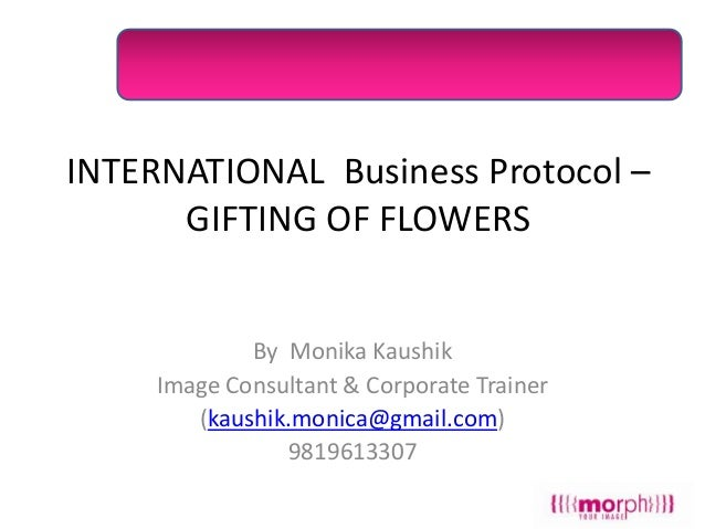 INTERNATIONAL Business Protocol – GIFTING OF FLOWERS  By Monika Kaushik Image Consultant & Corporate Trainer (kaushik.moni...
