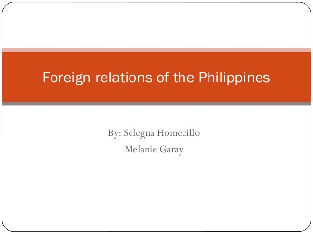 By: Selegna Homecillo Melanie Garay Foreign relations of the Philippines