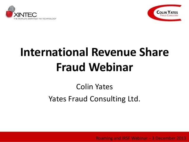 International Revenue Share Fraud Webinar Colin Yates Yates Fraud Consulting Ltd. Roaming and IRSF Webinar – 3 December 20...
