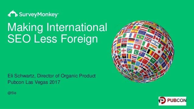 Making International SEO Less Foreign Eli Schwartz, Director of Organic Product Pubcon Las Vegas 2017 @5le