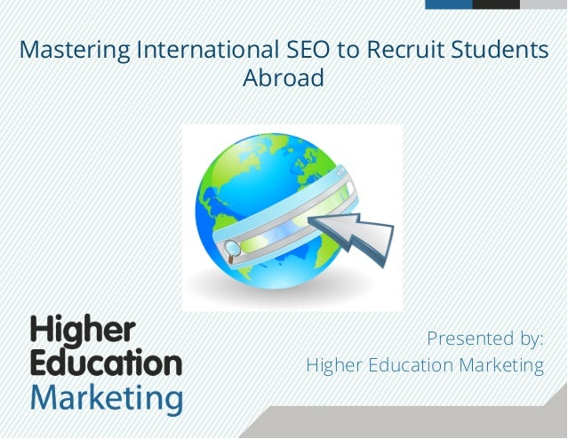 Mastering International SEO to Recruit Students Abroad Presented by: Higher Education Marketing