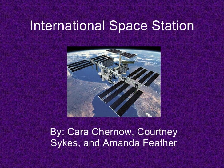 International Space Station By: Cara Chernow, Courtney Sykes, and Amanda Feather