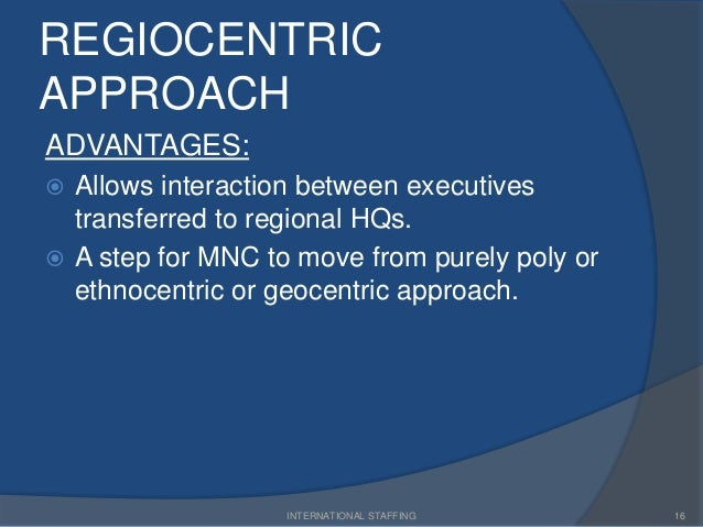 transition from a regiocentric to geocentric approach Creating an international workforce: ihrm orientation and staffing strategy alhajie saidy khan  regional strategies = regiocentric with element of geocentric ihrm orientation  eases transition to a global, geocentric orientation.