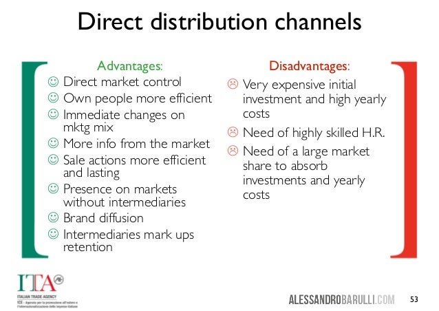 advantages and disadvantages of distribution channels Advantages of a distribution channel when a customer is considering buying a product he tries to access its value by looking at various factors which surround it factors like its delivery, availability etc which are directly influenced by channel members.
