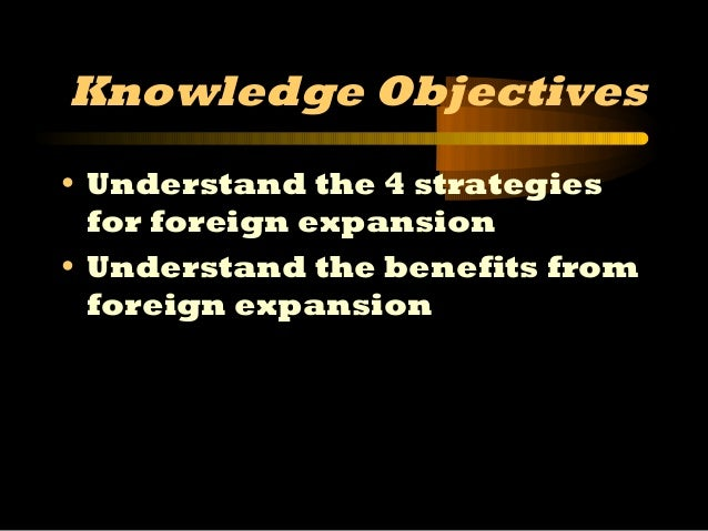 1 Knowledge Objectives • Understand the 4 strategies for foreign expansion • Understand the benefits from foreign expansion