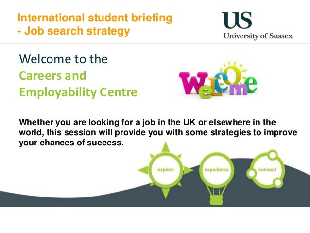 International student briefing - Job search strategy Welcome to the Careers and Employability Centre Whether you are looki...
