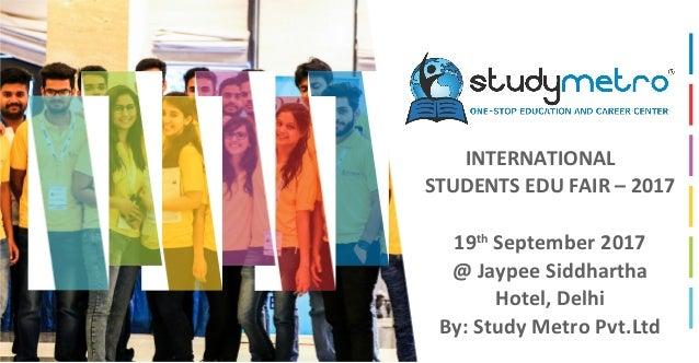 INTERNATIONAL STUDENTS EDU FAIR – 2017 19th September 2017 @ Jaypee Siddhartha Hotel, Delhi By: Study Metro Pvt.Ltd