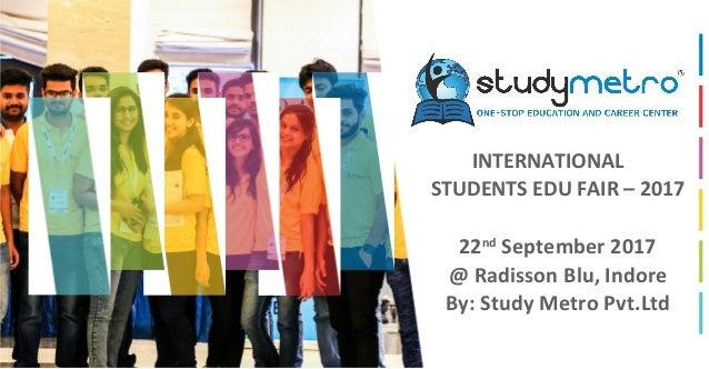 INTERNATIONAL STUDENTS EDU FAIR – 2017 22nd September 2017 @ Radisson Blu, Indore By: Study Metro Pvt.Ltd