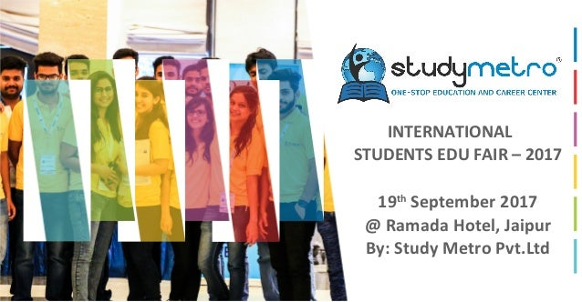 INTERNATIONAL STUDENTS EDU FAIR – 2017 19th September 2017 @ Ramada Hotel, Jaipur By: Study Metro Pvt.Ltd