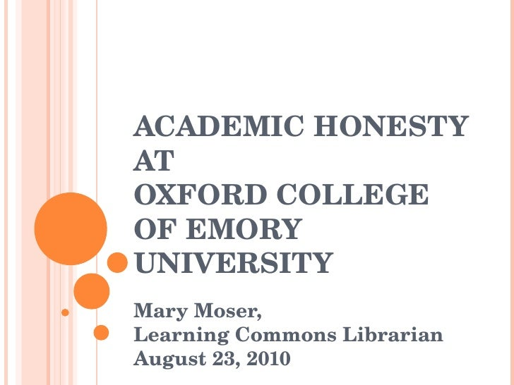ACADEMIC HONESTY AT OXFORD COLLEGE OF EMORY UNIVERSITY Mary Moser,  Learning Commons Librarian August 23, 2010