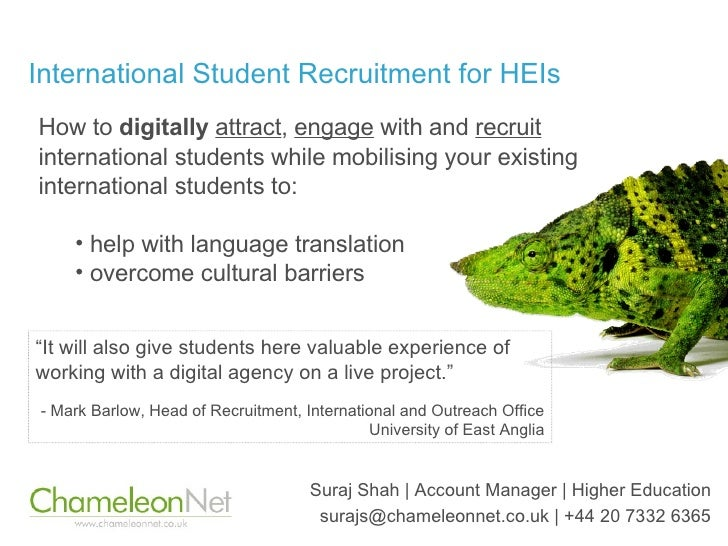 International Student Recruitment for HEIs Suraj Shah | Account Manager | Higher Education surajs@chameleonnet.co.uk | +44...