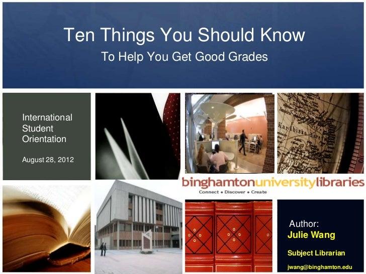 Ten Things You Should Know                  To Help You Get Good GradesInternationalStudentOrientationAugust 28, 2012     ...