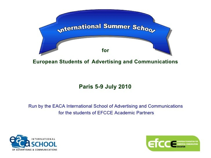 for  European Students of   Advertising and Communications   Paris 5-9 July 2010   Run by the EACA International School ...