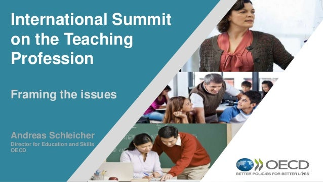 1 International Summit on the Teaching Profession Framing the issues Andreas Schleicher Director for Education and Skills ...