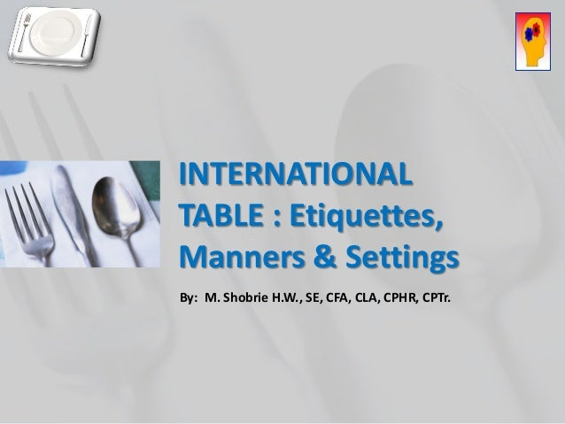 INTERNATIONAL TABLE : Etiquettes, Manners & Settings  By: M. Shobrie H.W., SE, CFA, CLA, CPHR, CPTr.