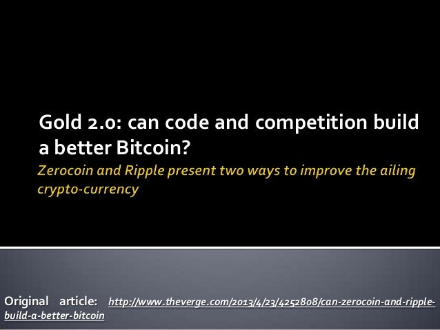 Gold 2.0: can code and competition builda better Bitcoin?Original article: http://www.theverge.com/2013/4/23/4252808/can-z...