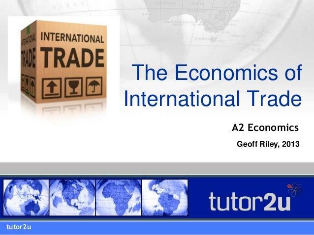 The Economics of International Trade tutor2u A2 Economics Geoff Riley, 2013