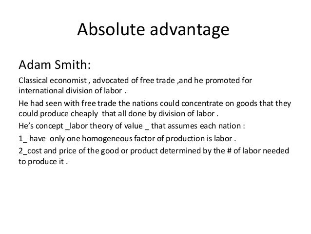absolute and comparative advantages smith and Absolute advantage is the ability of a country, individual, company or region to produce a good or service at a lower cost per unit than another entity that produces the same good or service.