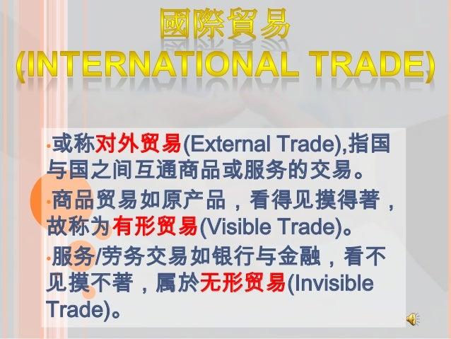 •或称对外贸易(External Trade),指国 与国之间互通商品或服务的交易。 •商品贸易如原产品,看得见摸得著, 故称为有形贸易(Visible Trade)。 •服务/劳务交易如银行与金融,看不 见摸不著,属於无形贸易(Invisib...