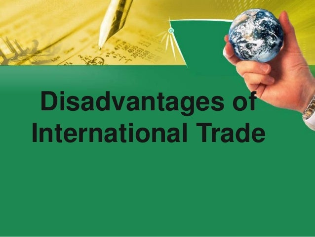 advantages disadvantages of international trade One good way to do this is evaluating its advantages and disadvantages easy international trade list of disadvantages of foreign direct investment 1.