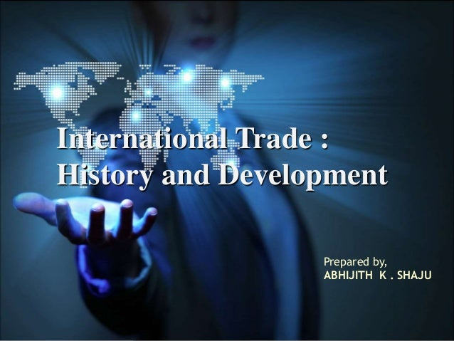 International Trade : History and Development Prepared by, ABHIJITH K . SHAJU