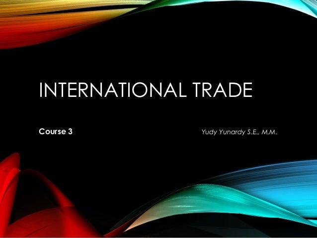 INTERNATIONAL TRADE Course 3 Yudy Yunardy S.E., M.M.