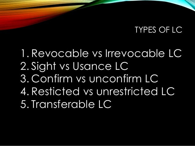 1. Revocable vs Irrevocable LC 2. Sight vs Usance LC 3. Confirm vs unconfirm LC 4. Resticted vs unrestricted LC 5. Transfe...