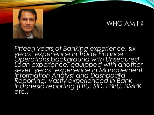 WHO AM I ? Fifteen years of Banking experience, six years' experience in Trade Finance Operations background with Unsecure...