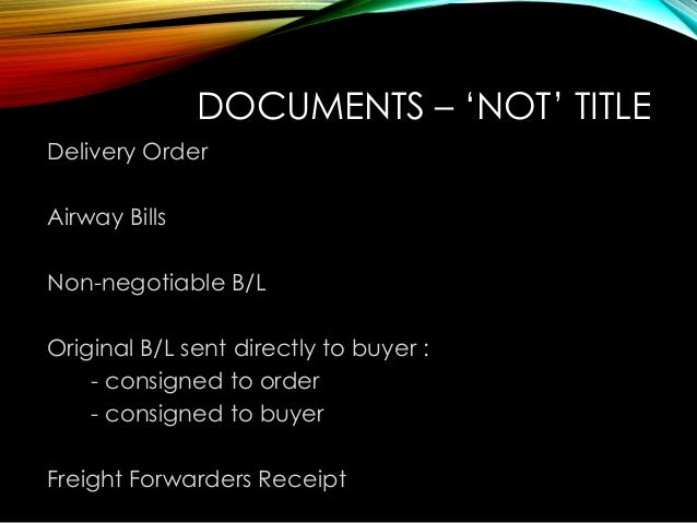 DOCUMENTS – 'NOT' TITLE Delivery Order Airway Bills Non-negotiable B/L Original B/L sent directly to buyer : - consigned t...